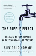 The Ripple Effect : The Fate of Fresh Water in the Twenty-First Century - Alex Prud'homme