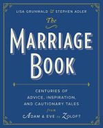 The Marriage Book : Centuries of Advice, Inspiration, and Cautionary Tales from Adam and Eve to Zoloft - Lisa Grunwald