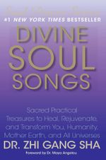 Divine Soul Songs : Sacred Practical Treasures to Heal, Rejuvenate, and Transform You, Humanity, Mother Earth, and All Universes - Zhi Gang Sha