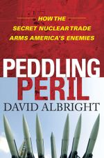Peddling Peril : How the Secret Nuclear Trade Arms America's Enemie - David Albright
