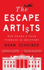 The Escape Artists : How Obama's Team Fumbled the Recovery - Noam Scheiber