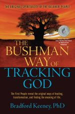 The Bushman Way of Tracking God : The Original Spirituality of the Kalahari People - Bradford Keeney