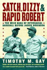 Satch, Dizzy, and Rapid Robert : The Wild Saga of Interracial Baseball Before Jackie Robinson - Timothy M. Gay