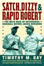 Satch, Dizzy, and Rapid Robert : The Wild Saga of Interracial Baseball Before Jackie Robinson - Timothy M. Gay