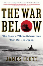 The War Below : The Story of Three Submarines That Battled Japan - James Scott