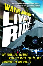 Live to Ride : The Rumbling, Roaring World of Speed, Escape, and Adventure on Two Wheels - Wayne Johnson
