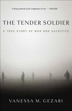 The Tender Soldier : A True Story of War and Sacrifice - Vanessa M Gezari