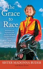 The Grace to Race : The Wisdom and Inspiration of the 80-Year-Old World Champion Triathlete Known as the Iron Nun - Sister Madonna Buder