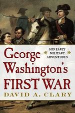 George Washington's First War : His Early Military Adventures - David A Clary