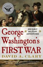 George Washington's First War : His Early Military Adventures - David A. Clary