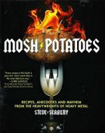 Mosh Potatoes : Recipes, Anecdotes, and Mayhem from the Heavyweights of Heavy Metal - Steve Seabury