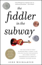 The Fiddler in the Subway : The Story of the World-Class Violinist Who Played for Handouts. . . And Other Virtuoso Performances by America's Foremost Feature Writer - Gene Weingarten