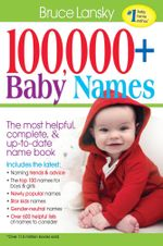 100,000+ Baby Names : The Most Complete, Fascinating, and Helpful Name Book You Can Find - Bruce Lansky