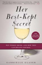Her Best-Kept Secret : Why Women Drink-And How They Can Regain Control - Gabrielle Glaser