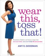 Wear This, Toss That! : Hundreds of Fashion and Beauty Swaps That Save Your Looks, Save Your Budget, and Save You Time - Amy E. Goodman