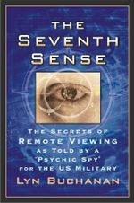 The Seventh Sense : The Secrets of Remote Viewing as Told by a