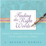 Finding the Right Words : Perfect Phrases to Personalize Your Greeting Cards - J. Beverly Daniel