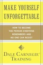Make Yourself Unforgettable : How to Become the Person Everyone Remembers and No One Can Resist - Dale Carnegie Training