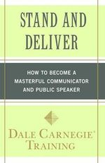 Stand and Deliver : How to Become a Masterful Communicator and Public Speaker - Dale Carnegie Training
