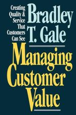 Managing Customer Value : Creating Quality and Service That Customers Can Se - Bradley Gale