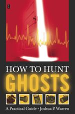 How to Hunt Ghosts : A Practical Guide - Joshua P. Warren