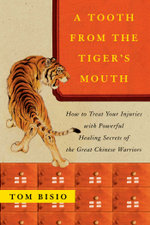 A Tooth from the Tiger's Mouth : How to Treat Your Injuries with Powerful Healing Secrets of the Great Chinese Warrior - Tom Bisio
