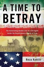 A Time to Betray : The Astonishing Double Life of a CIA Agent Inside the Revolutionary Guards of Iran - Reza Kahlili