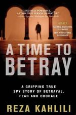 A Time to Betray : A Gripping True Spy Story of Betrayal, Fear, and Courage - Reza Kahlili