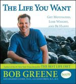 The Life You Want : Get Motivated, Lose Weight, and Be Happy - Bob Greene