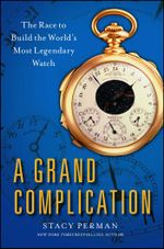 A Grand Complication : The Race to Build the World's Most Legendary Watch - Stacy Perman