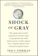 Shock of Gray : The Aging of the World's Population and How it Pits Young Against Old, Child Against Parent, Worker Against Boss, Company Against Rival, and Nation Against Nation - Ted Fishman