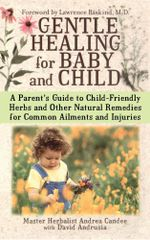 Gentle Healing for Baby and Child : A Parent's Guide to Child-Friendly Herbs and Other - Andrea Candee