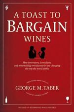 A Toast to Bargain Wines : How Innovators, Iconoclasts, and Winemaking Revolutionaries Are Changing the Way the World Drinks - George M Taber