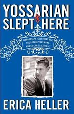 Yossarian Slept Here : When Joseph Heller Was Dad, the Apthorp Was Home, and Life Was a Catch-22 - Erica Heller