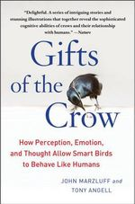 Gifts of the Crow : How Perception, Emotion, and Thought Allow Smart Birds to Behave Like Humans - John Marzluff