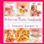 Princess Party Cookbook : Over 100 Delicious Recipes and Fun Ideas - Annabel Karmel