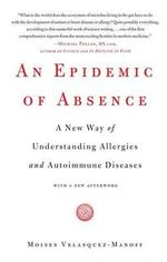 An Epidemic of Absence : A New Way of Understanding Allergies and Autoimmune Diseases - Moises Velasquez-Manoff