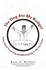The Dog Ate My Budget : Tales about Teaching and Managing in the Ivy Tower - Ross A Webber
