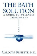 The Bath Solution : How to Beat Stress, Find Peace and Wellness, and Create Your Best Life Through Baths - Carolyn Bessette M D