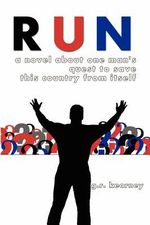 Run : A Novel about One Man's Quest to Save This Country from Itself - G R Kearney