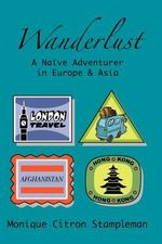 Wanderlust : A Naive Adventurer in Europe and Asia - Monique Citron Stampleman