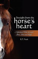 Straight from the Horse's Heart : A Spiritual Ride Through Love, Loss and Hope - R T Fitch