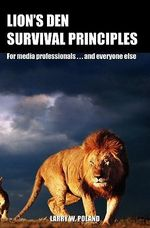 Lion's Den Survival Principles : For Media Professionals . . . and Others - Larry W Poland Ph D