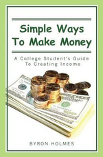 Simple Ways to Make Money : A College Student's Guide to Creating Income - Byron Holmes