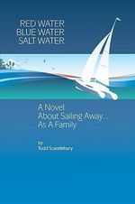 Red Water Blue Water Salt Water : A Novel about Sailing Away... as a Family - Todd Scantlebury
