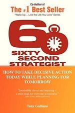 60 Second Strategist : How to Take Decisive Action Today While Planning for Tomorrow - Tony Galliano