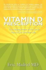 Vitamin D Prescription : The Healing Power of the Sun & How It Can Save Your Life - Eric Madrid MD