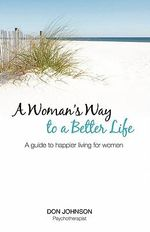 A Woman's Way to a Better Life : A Guide to Happier Living for Women - Don Johnson
