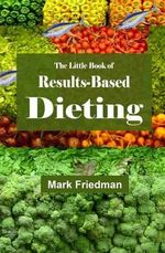 The Little Book of Results-Based Dieting - Mark Friedman