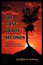 The First Thirty Seconds : A Collection of Inspired Thoughts and Reflections for Living - Stephen M Armstrong